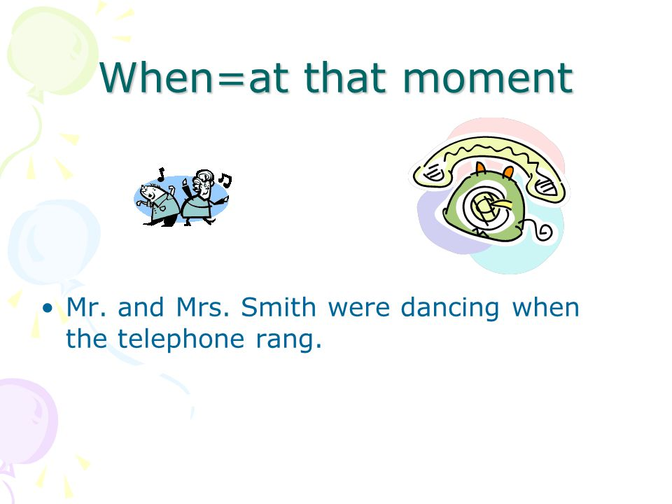 When=at that moment Mr. and Mrs. Smith were dancing when the telephone rang.