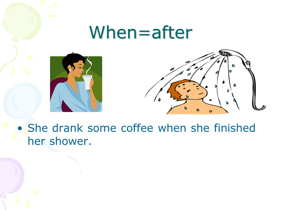 When=after She drank some coffee when she finished her shower.