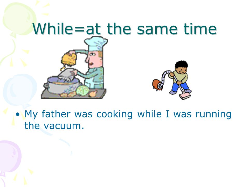 While=at the same time My father was cooking while I was running the vacuum.