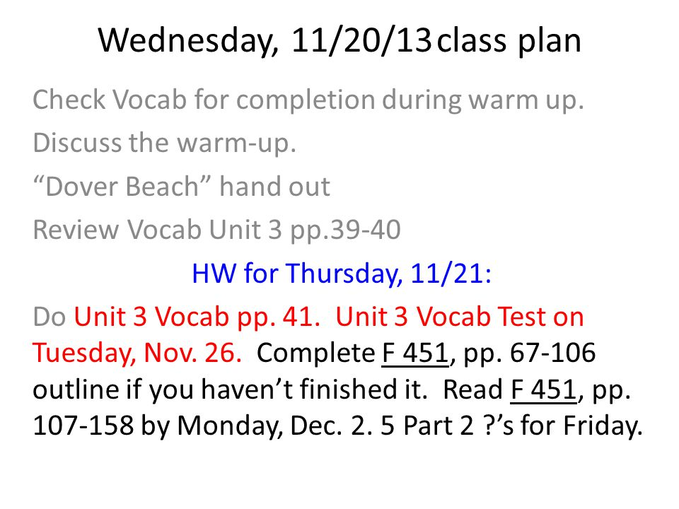 "Wednesday, 11/20/13class plan Check Vocab for completion during warm up. Discuss the warm-up. ""Dover Beach"" hand out Review Vocab Unit 3 pp.39-40 HW f"