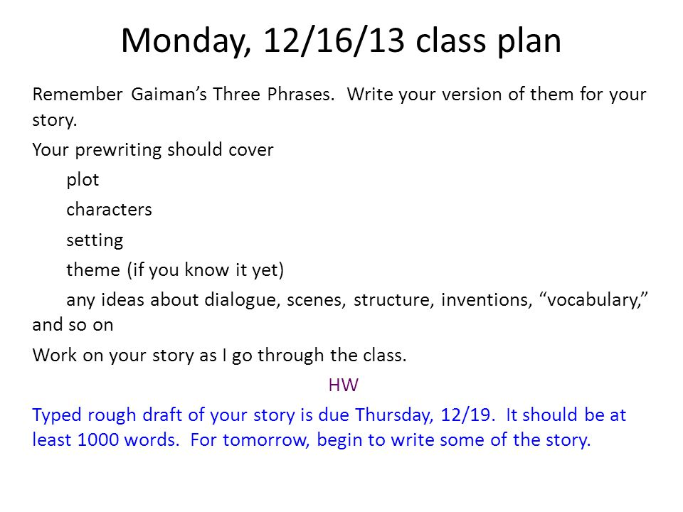 Monday, 12/16/13 class plan Remember Gaiman's Three Phrases. Write your version of them for your story. Your prewriting should cover plot characters s