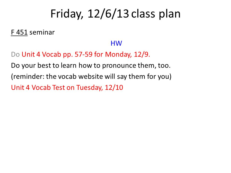 Friday, 12/6/13class plan F 451 seminar HW Do Unit 4 Vocab pp. 57-59 for Monday, 12/9. Do your best to learn how to pronounce them, too. (reminder: th