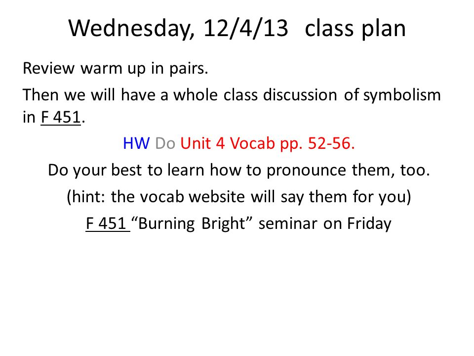 Wednesday, 12/4/13class plan Review warm up in pairs. Then we will have a whole class discussion of symbolism in F 451. HW Do Unit 4 Vocab pp. 52-56.