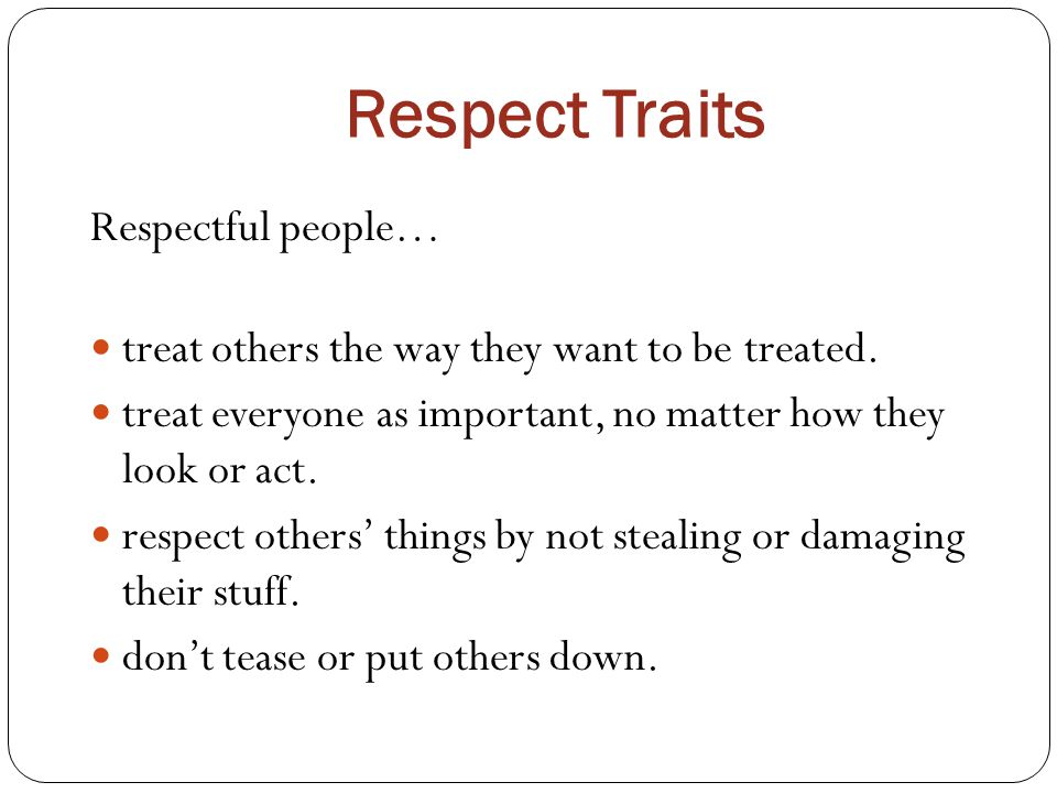Respect Traits Respectful people… treat others the way they want to be treated. treat everyone as important, no matter how they look or act. respect o