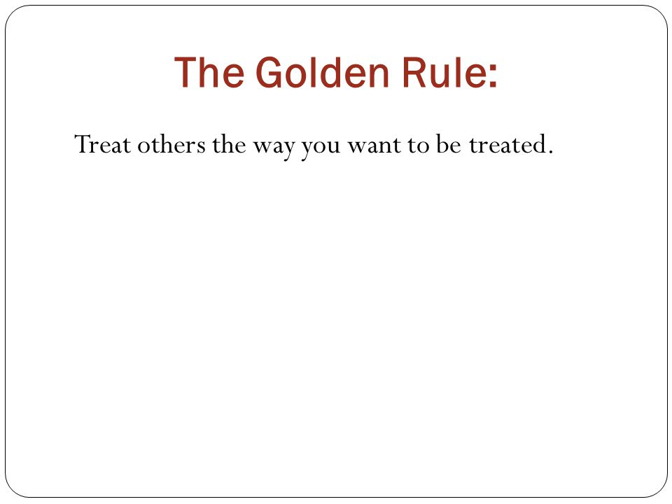 The Golden Rule: Treat others the way you want to be treated.