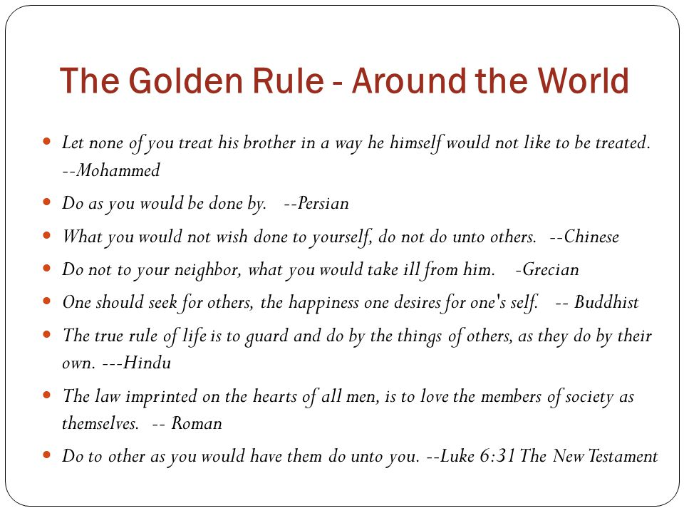 The Golden Rule - Around the World Let none of you treat his brother in a way he himself would not like to be treated. --Mohammed Do as you would be d
