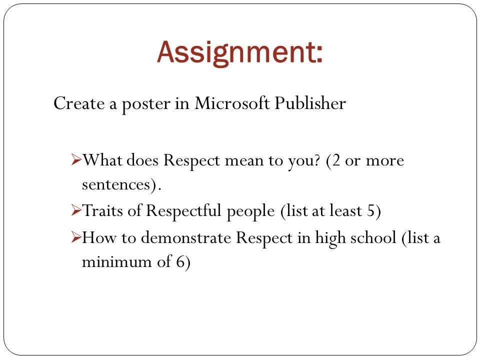 Assignment: Create a poster in Microsoft Publisher  What does Respect mean to you.