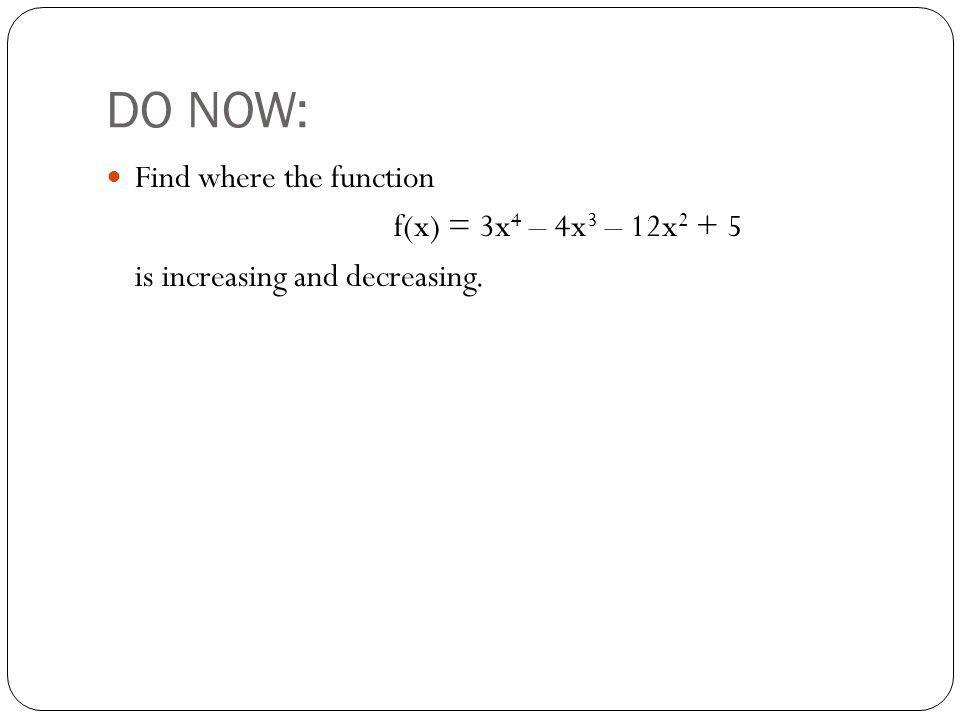 DO NOW: Find where the function f(x) = 3x 4 – 4x 3 – 12x 2 + 5 is increasing and decreasing.