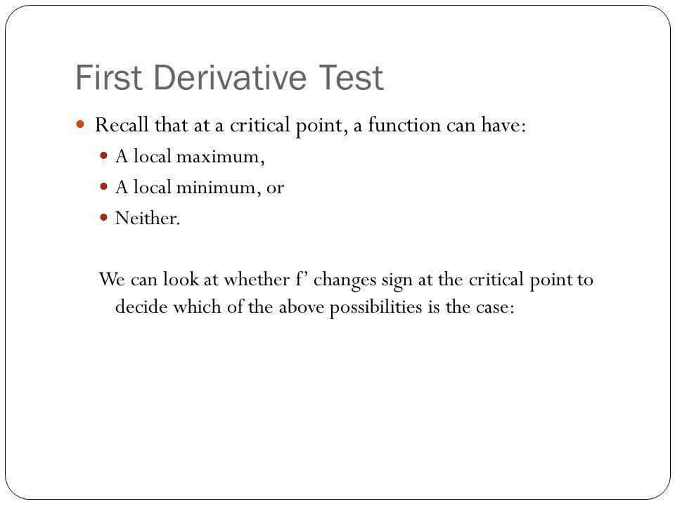 First Derivative Test (cont'd) The First Derivative Test Suppose that c is a critical number of a continuous function f.