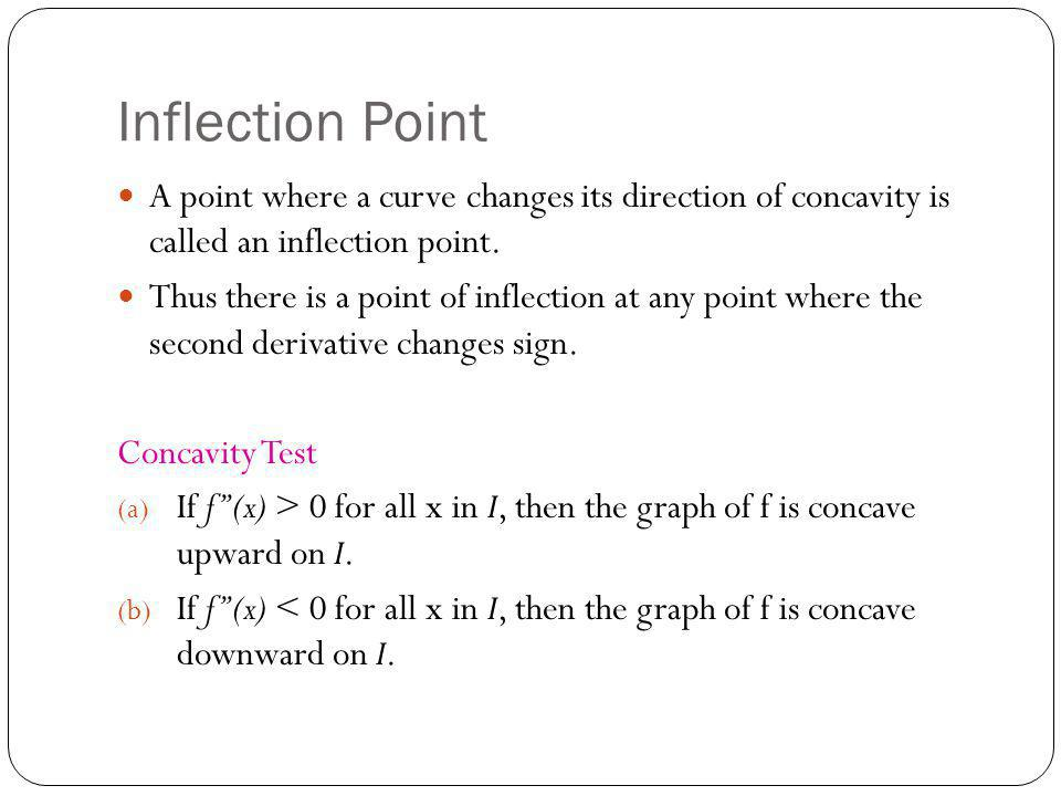 Inflection Point A point where a curve changes its direction of concavity is called an inflection point. Thus there is a point of inflection at any po