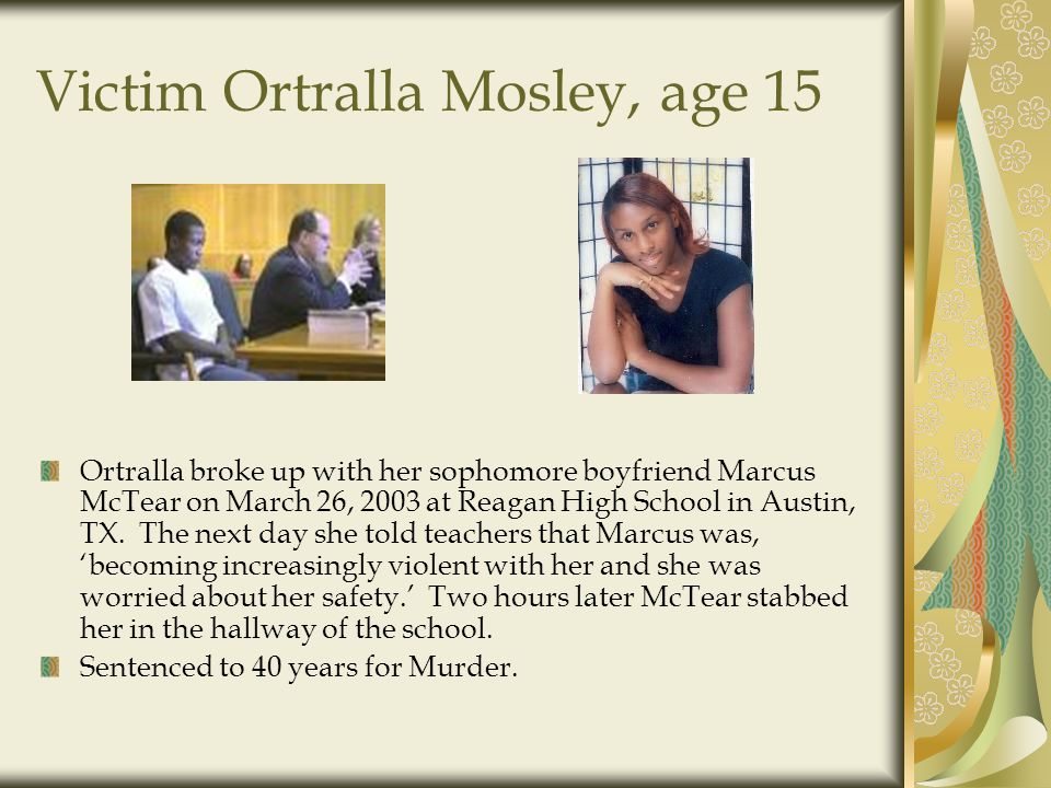 Victim Ortralla Mosley, age 15 Ortralla broke up with her sophomore boyfriend Marcus McTear on March 26, 2003 at Reagan High School in Austin, TX.