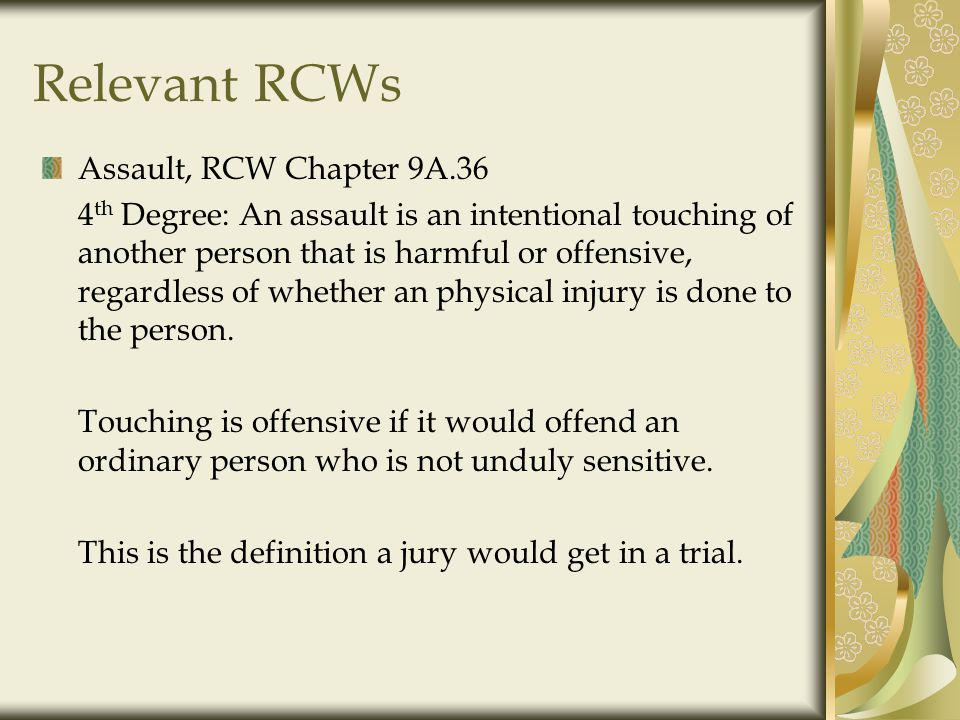 Relevant RCWs Assault, RCW Chapter 9A.36 4 th Degree: An assault is an intentional touching of another person that is harmful or offensive, regardless of whether an physical injury is done to the person.