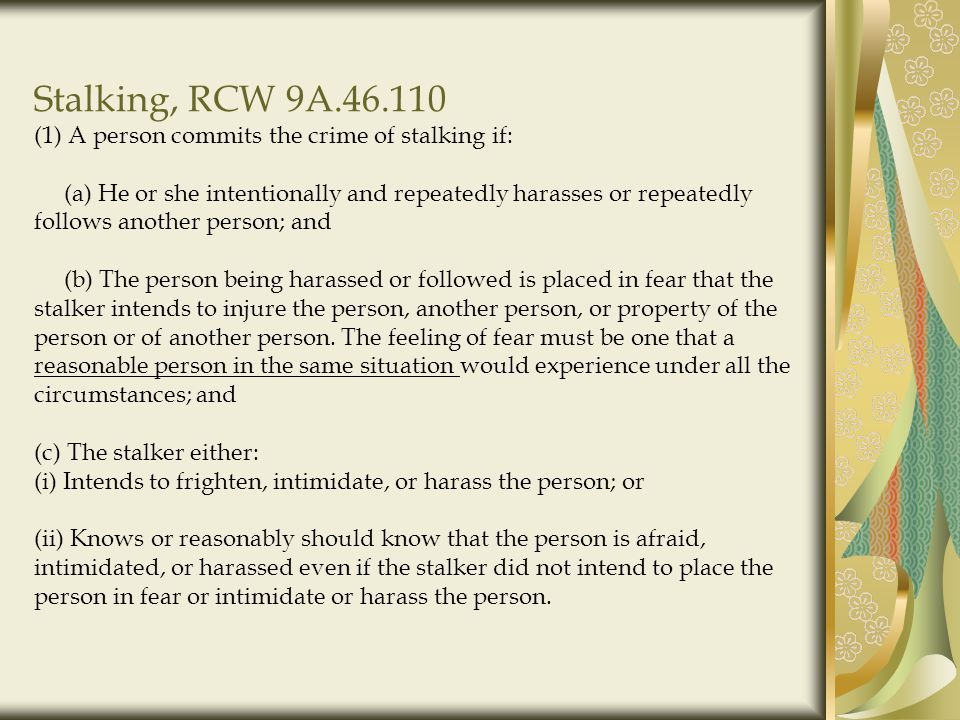 Stalking, RCW 9A.46.110 (1) A person commits the crime of stalking if: (a) He or she intentionally and repeatedly harasses or repeatedly follows another person; and (b) The person being harassed or followed is placed in fear that the stalker intends to injure the person, another person, or property of the person or of another person.