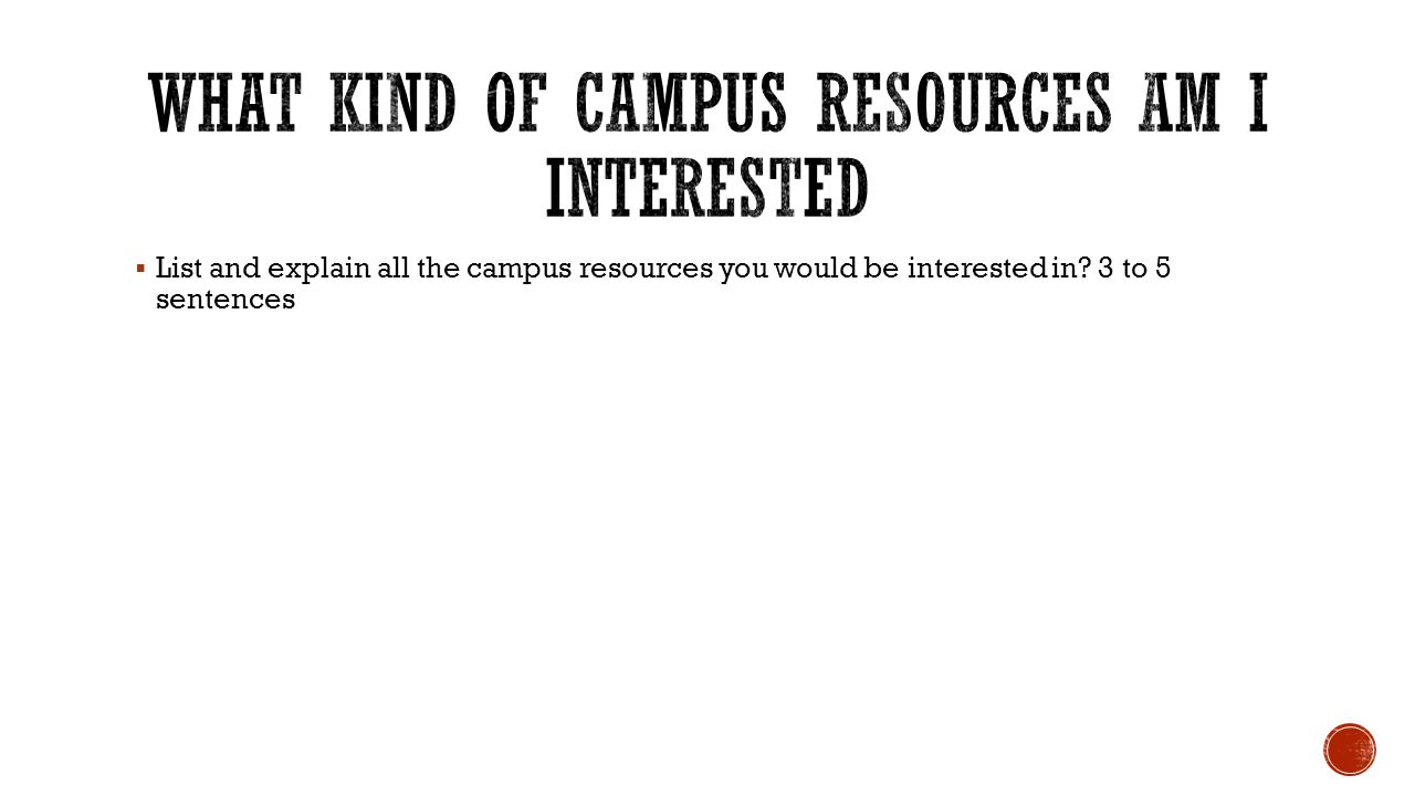 List and explain all the campus resources you would be interested in? 3 to 5 sentences