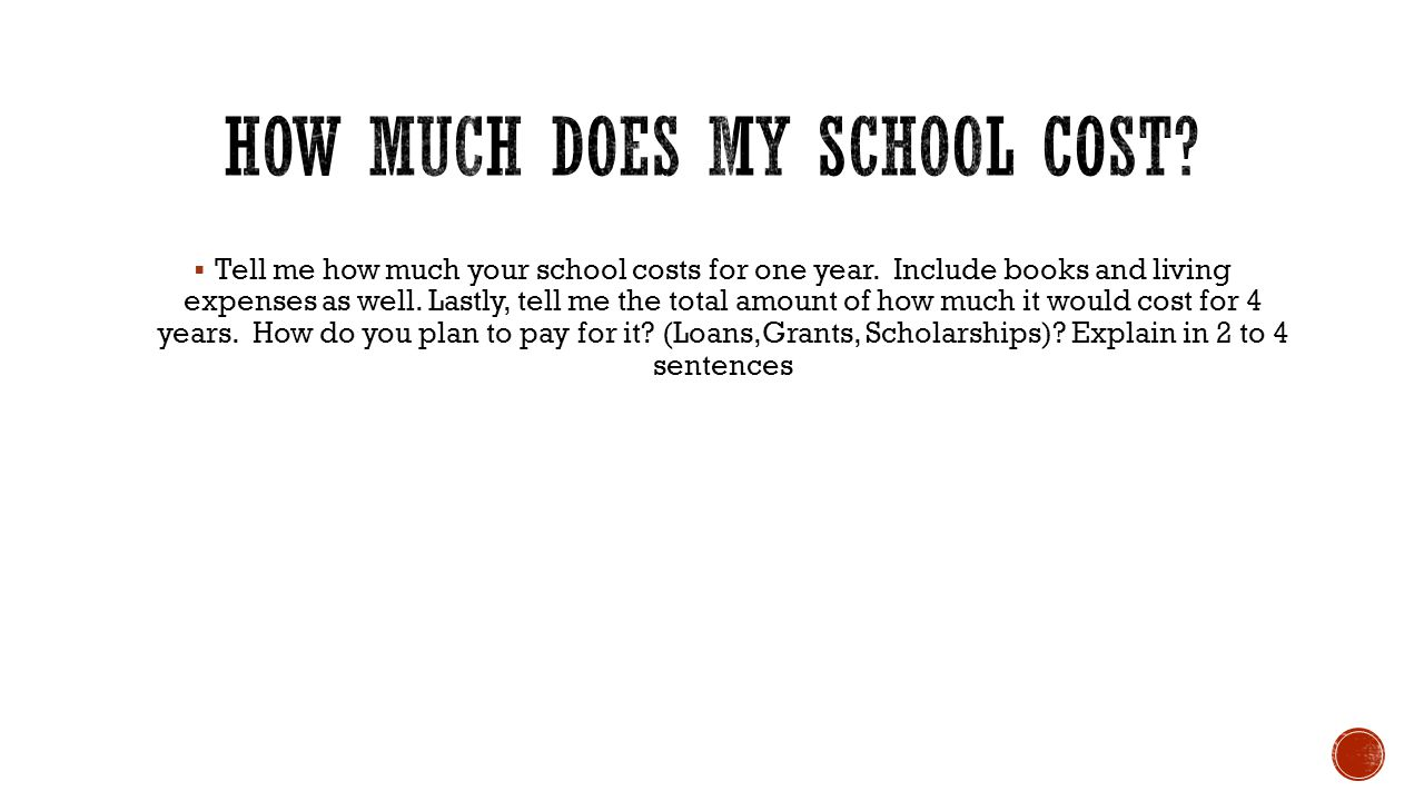  Tell me how much your school costs for one year. Include books and living expenses as well. Lastly, tell me the total amount of how much it would co