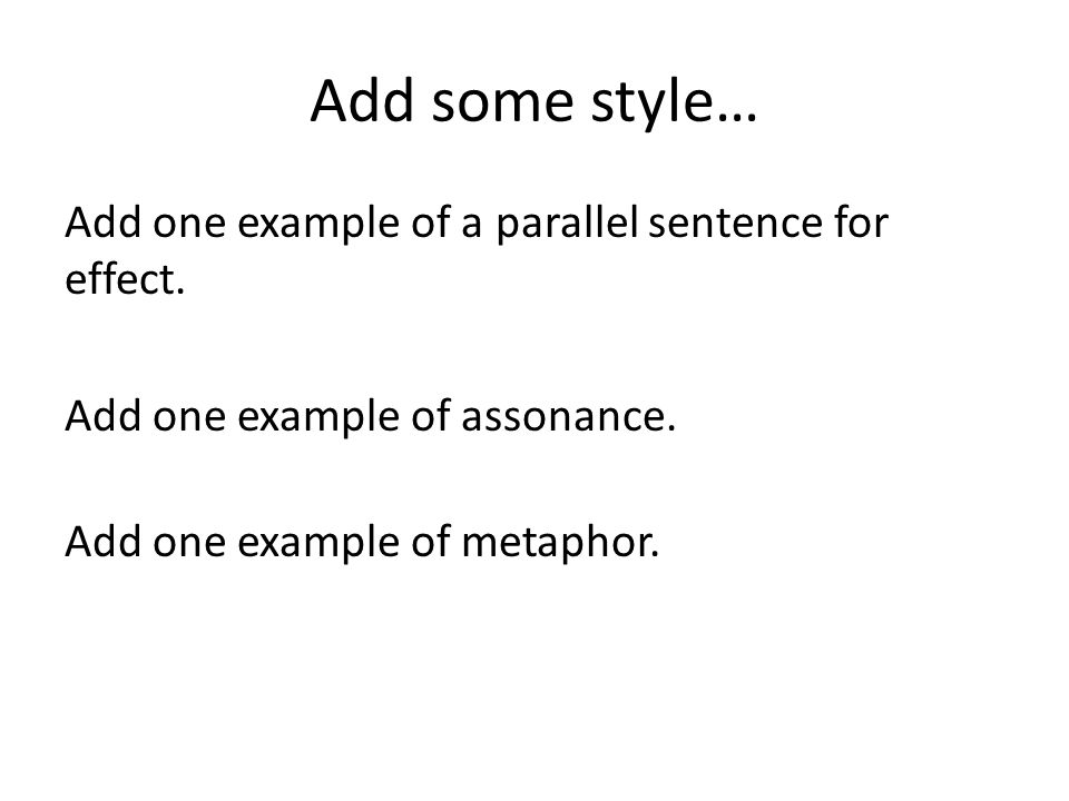 Add some style… Add one example of a parallel sentence for effect. Add one example of assonance. Add one example of metaphor.