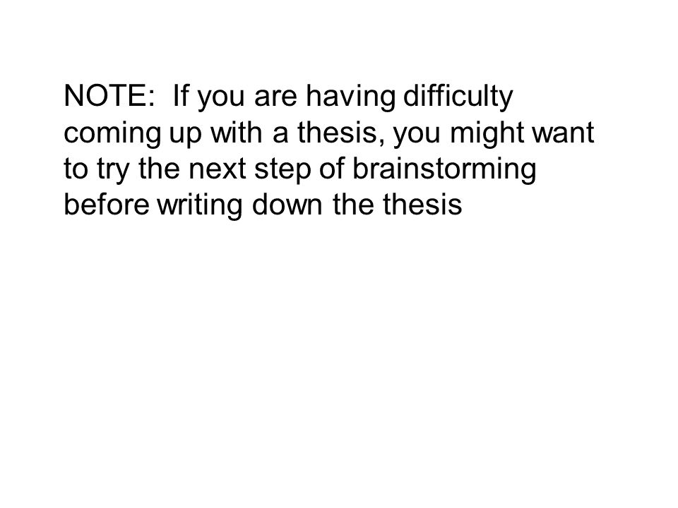 NOTE: If you are having difficulty coming up with a thesis, you might want to try the next step of brainstorming before writing down the thesis