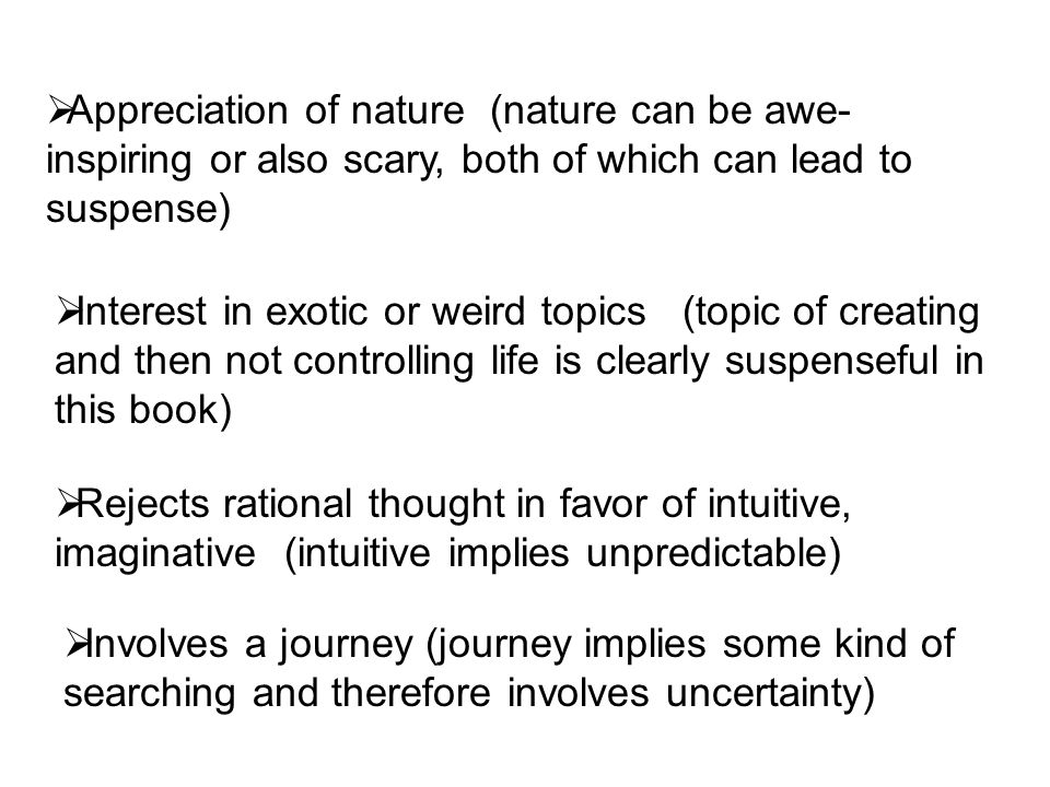  Involves a journey (journey implies some kind of searching and therefore involves uncertainty)  Rejects rational thought in favor of intuitive, imaginative (intuitive implies unpredictable)  Interest in exotic or weird topics (topic of creating and then not controlling life is clearly suspenseful in this book)  Appreciation of nature (nature can be awe- inspiring or also scary, both of which can lead to suspense)