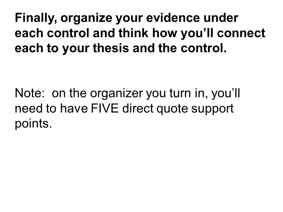 Finally, organize your evidence under each control and think how you'll connect each to your thesis and the control.