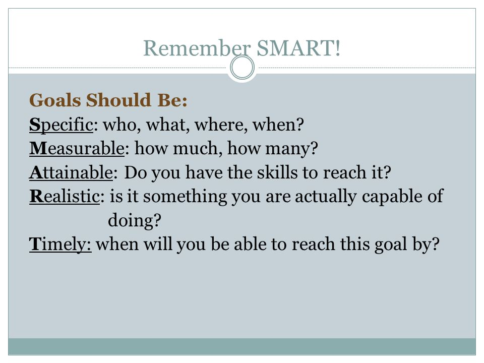 Remember SMART! Goals Should Be: Specific: who, what, where, when? Measurable: how much, how many? Attainable: Do you have the skills to reach it? Rea
