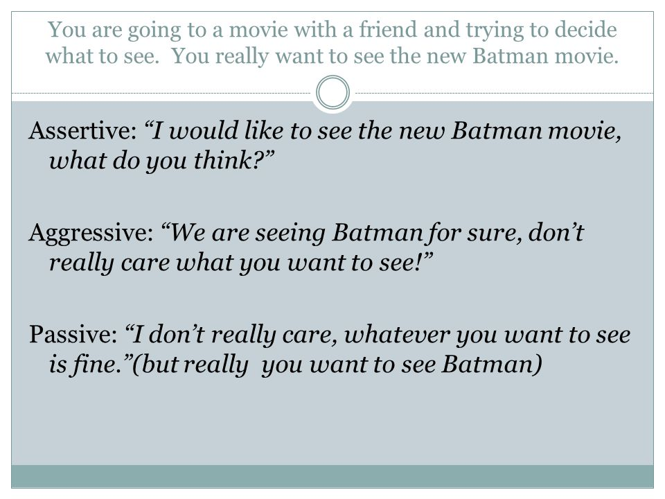"You are going to a movie with a friend and trying to decide what to see. You really want to see the new Batman movie. Assertive: ""I would like to see"