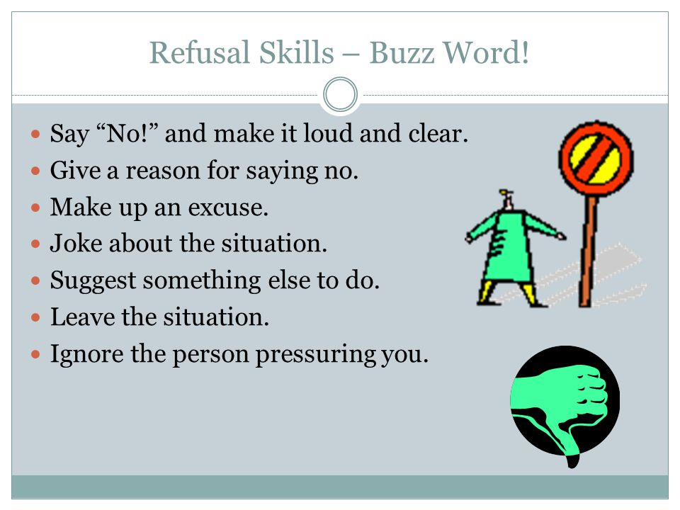 "Refusal Skills – Buzz Word! Say ""No!"" and make it loud and clear. Give a reason for saying no. Make up an excuse. Joke about the situation. Suggest so"