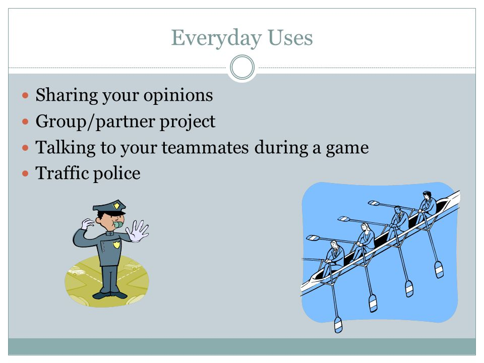 Everyday Uses Sharing your opinions Group/partner project Talking to your teammates during a game Traffic police