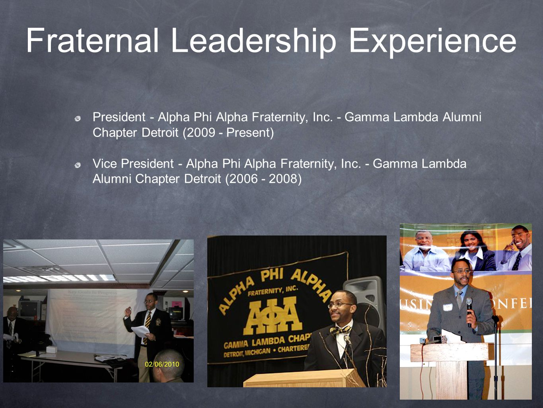 Fraternal Leadership Experience President - Alpha Phi Alpha Fraternity, Inc. - Gamma Lambda Alumni Chapter Detroit (2009 - Present) Vice President - A