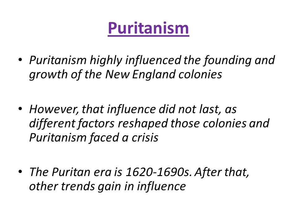 Puritanism Puritanism highly influenced the founding and growth of the New England colonies However, that influence did not last, as different factors reshaped those colonies and Puritanism faced a crisis The Puritan era is 1620-1690s.