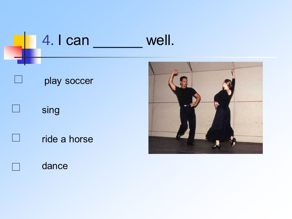 4. I can ______ well. play soccer sing ride a horse dance