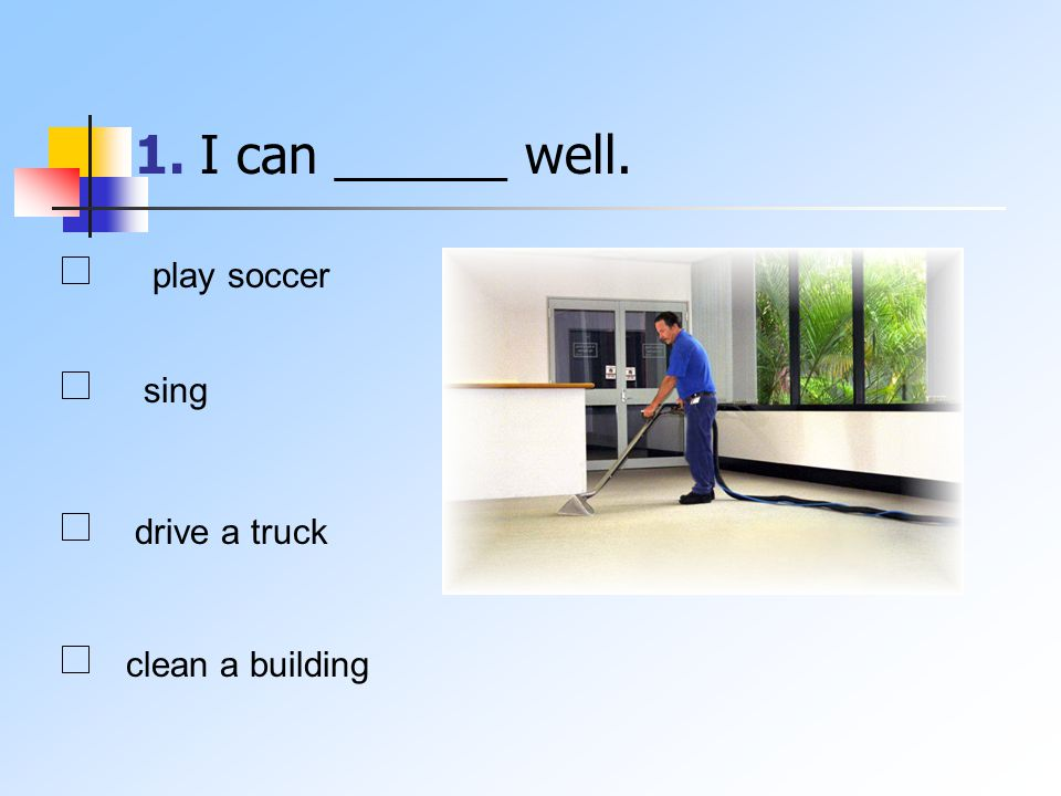 1. I can ______ well. play soccer sing drive a truck clean a building