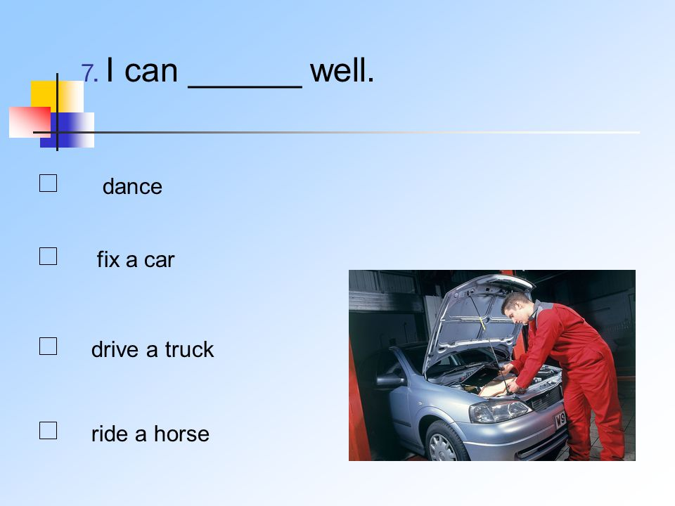 7. I can ______ well. dance fix a car drive a truck ride a horse