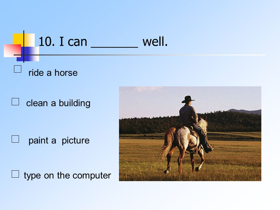 10. I can _______ well. ride a horse clean a building type on the computer paint a picture