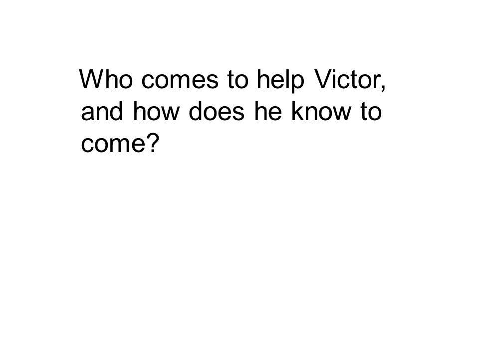 Who comes to help Victor, and how does he know to come