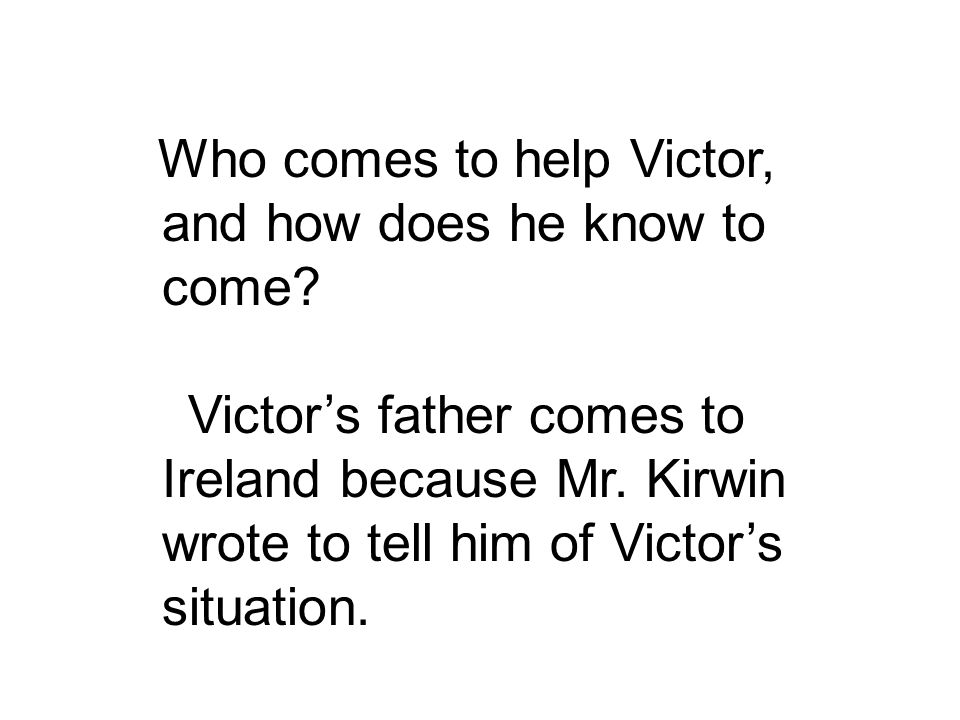 Victor's father comes to Ireland because Mr. Kirwin wrote to tell him of Victor's situation.