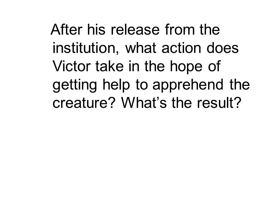 After his release from the institution, what action does Victor take in the hope of getting help to apprehend the creature.