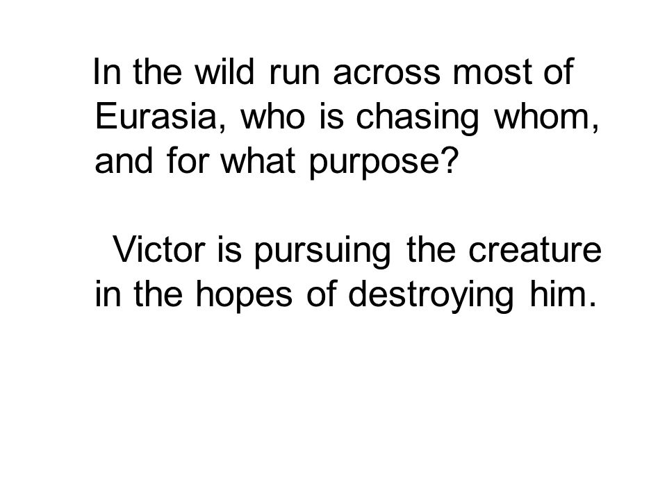Victor is pursuing the creature in the hopes of destroying him.