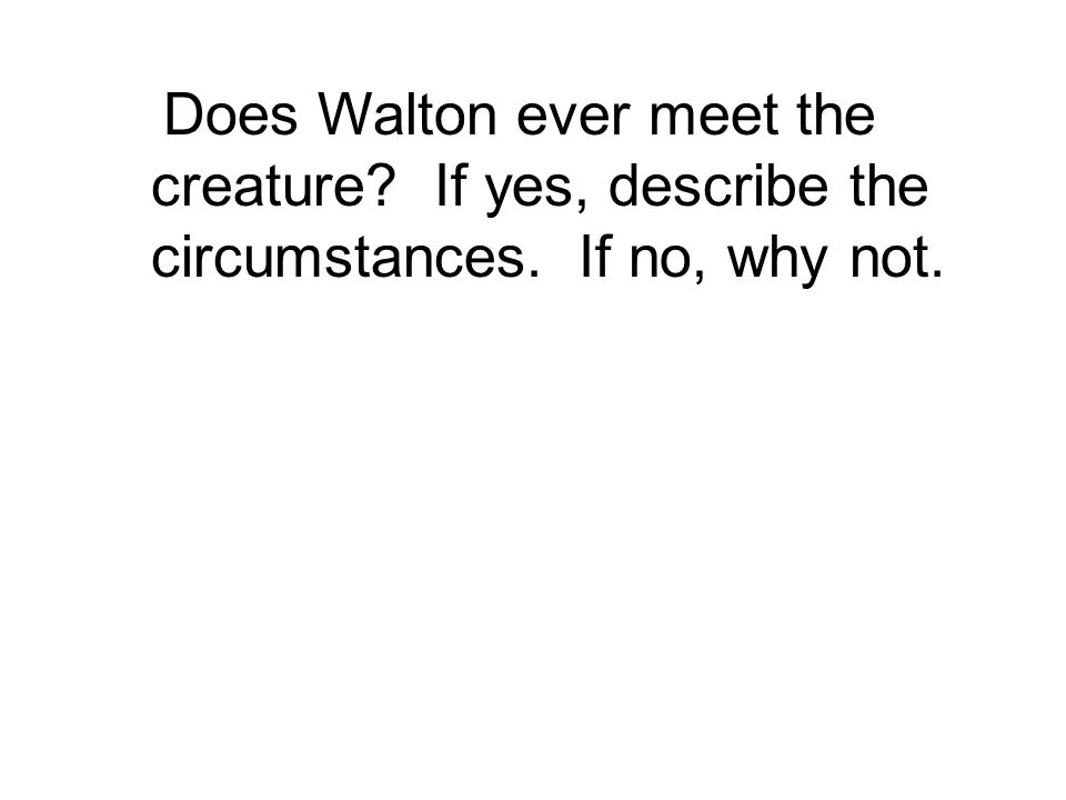 Does Walton ever meet the creature If yes, describe the circumstances. If no, why not.