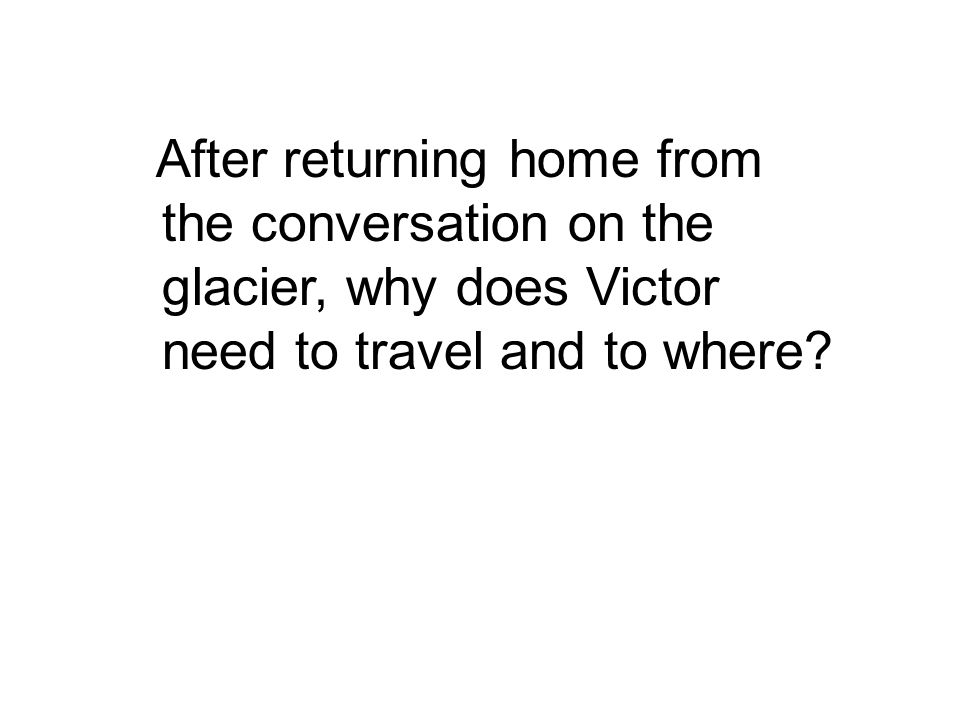 After returning home from the conversation on the glacier, why does Victor need to travel and to where