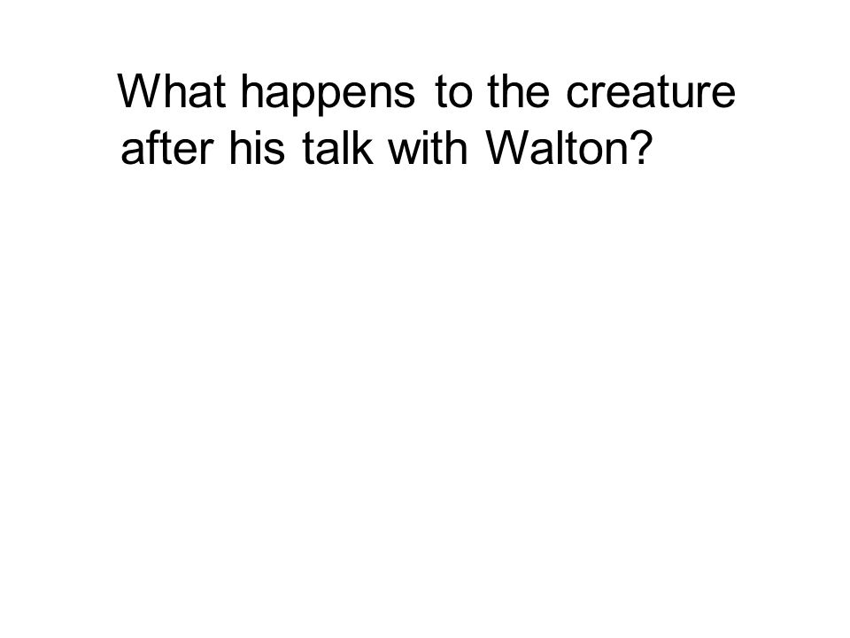 What happens to the creature after his talk with Walton