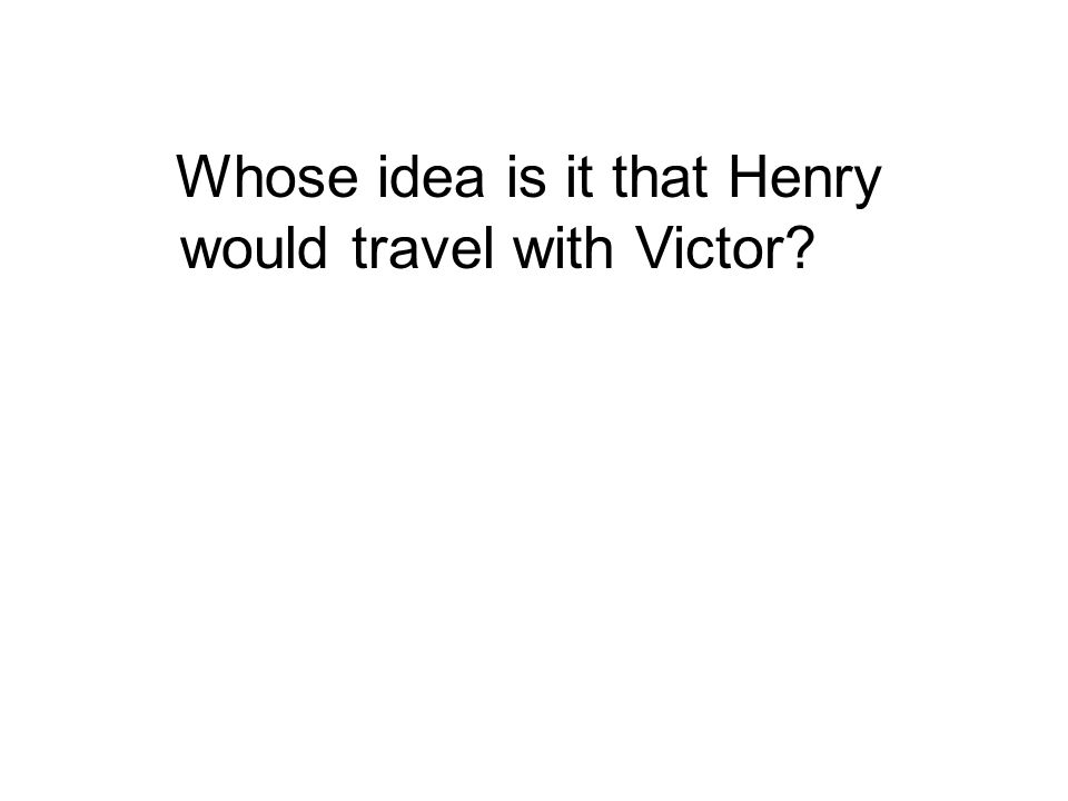 Whose idea is it that Henry would travel with Victor