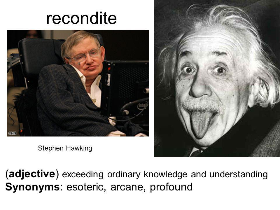 recondite (adjective) exceeding ordinary knowledge and understanding Synonyms: esoteric, arcane, profound Stephen Hawking
