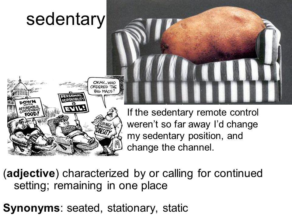 sedentary (adjective) characterized by or calling for continued setting; remaining in one place Synonyms: seated, stationary, static If the sedentary remote control weren't so far away I'd change my sedentary position, and change the channel.
