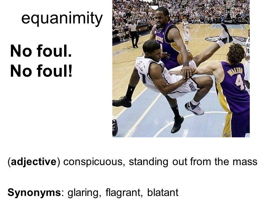 equanimity (adjective) conspicuous, standing out from the mass Synonyms: glaring, flagrant, blatant No foul.