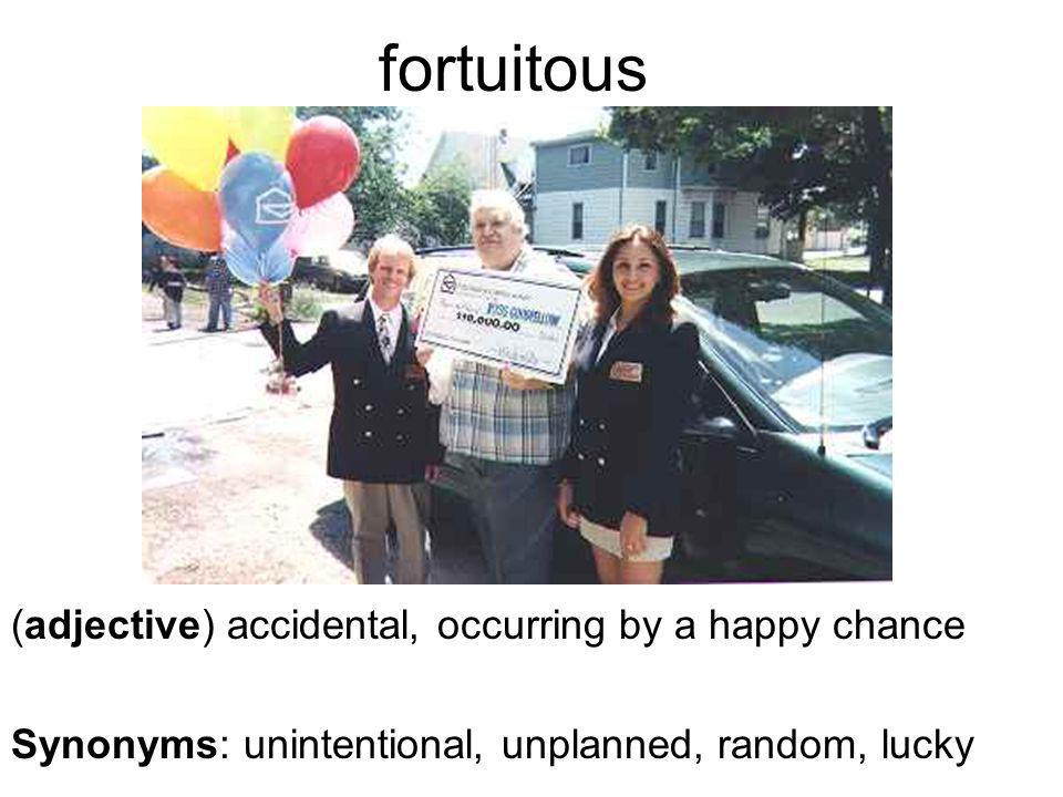 fortuitous (adjective) accidental, occurring by a happy chance Synonyms: unintentional, unplanned, random, lucky