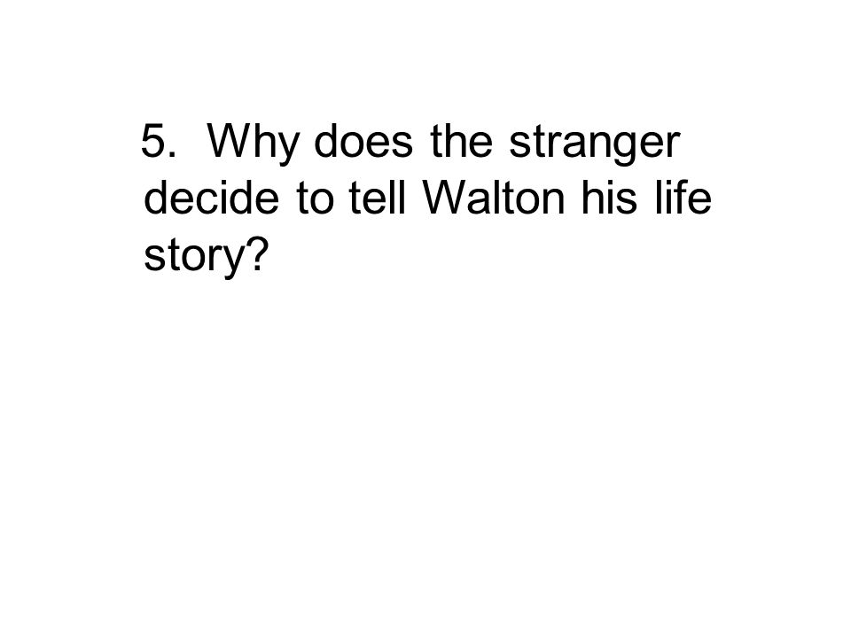 5. Why does the stranger decide to tell Walton his life story