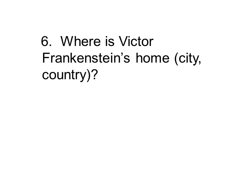 6. Where is Victor Frankenstein's home (city, country)