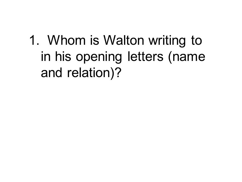 1. Who is Walton writing to in his opening letters? To his sister, Margaret (Saville).