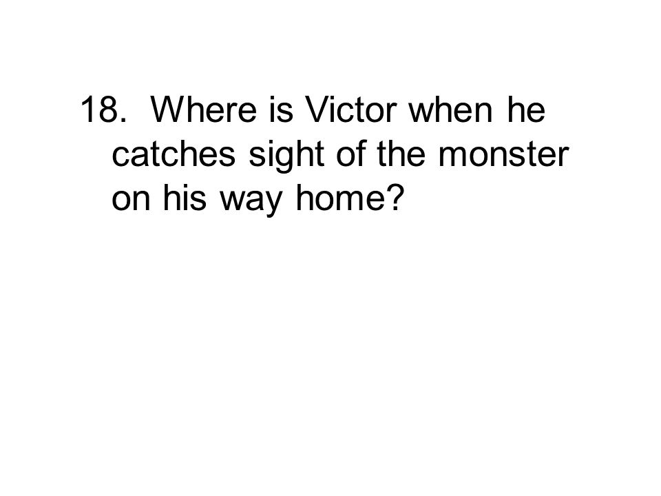 18. Where is Victor when he catches sight of the monster on his way home