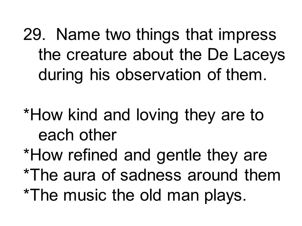 29. Name two things that impress the creature about the De Laceys during his observation of them.